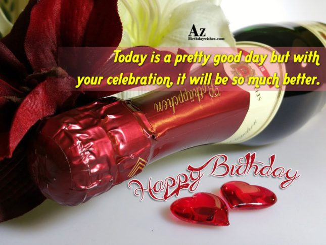 Today is a pretty good day but with your celebration, it will be so much better. Happy Birthday. - AZBirthdayWishes.com