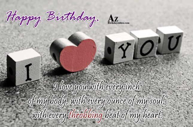 I love you with every inch of my body, with every ounce of my soul, with every throbbing beat of my heart. Happy Birthday. - AZBirthdayWishes.com