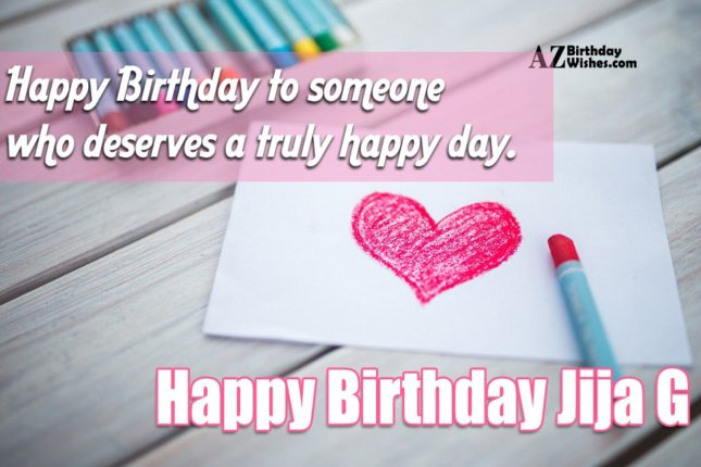 Happy birthday to someone who deserve a truly happy day Happy birthday jija g - AZBirthdayWishes.com
