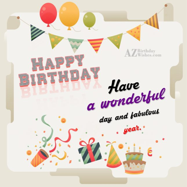 Happy birthday have a wonderful day and fabulous year - AZBirthdayWishes.com