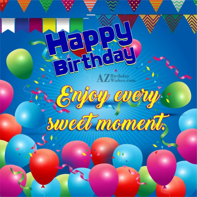 Happy birthday enjoy every sweet moment - AZBirthdayWishes.com