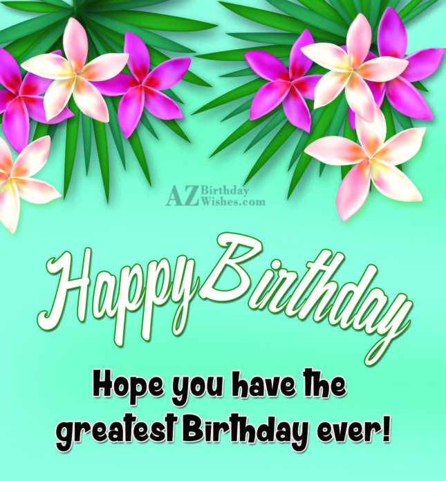 Happy birthday hope have the greatest birthday ever - AZBirthdayWishes.com