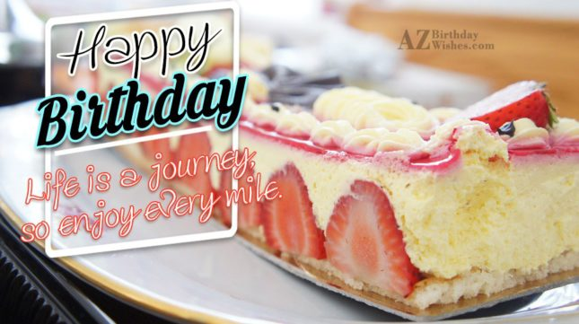 Happy birthday life is a journey so enjoy every mile - AZBirthdayWishes.com