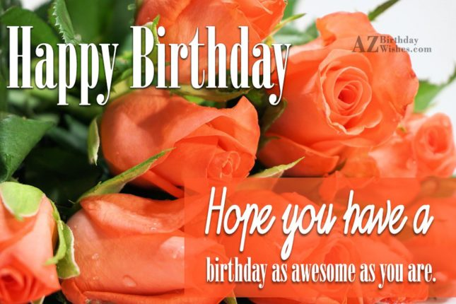 Happy birthday hope you  have a birthday as awesome as you are - AZBirthdayWishes.com