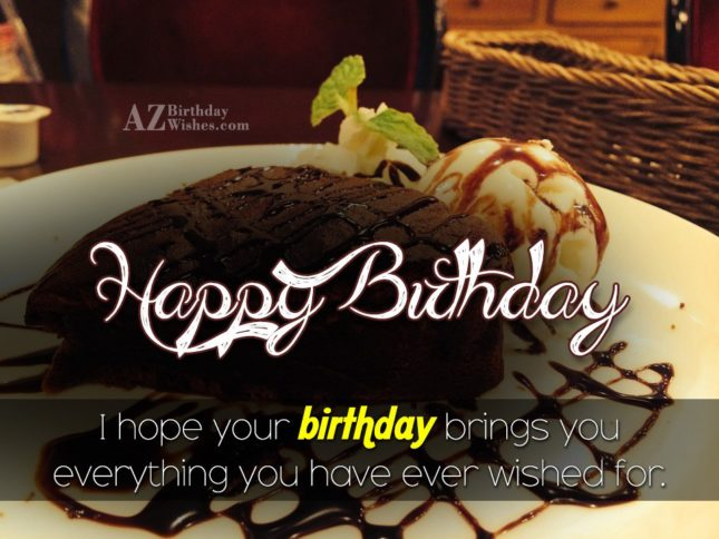Happy birthday i hope your birthday brings you everything you have ever wished for - AZBirthdayWishes.com