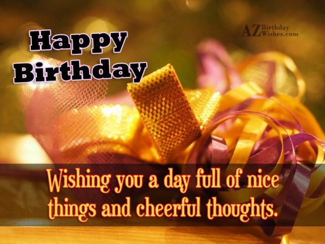 Happy birthday wishing you a day full of nice things and cheerful thoughts - AZBirthdayWishes.com