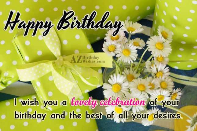 Happy birthday i wish you a lovely celebrations of your birthday and the best of all your desires - AZBirthdayWishes.com