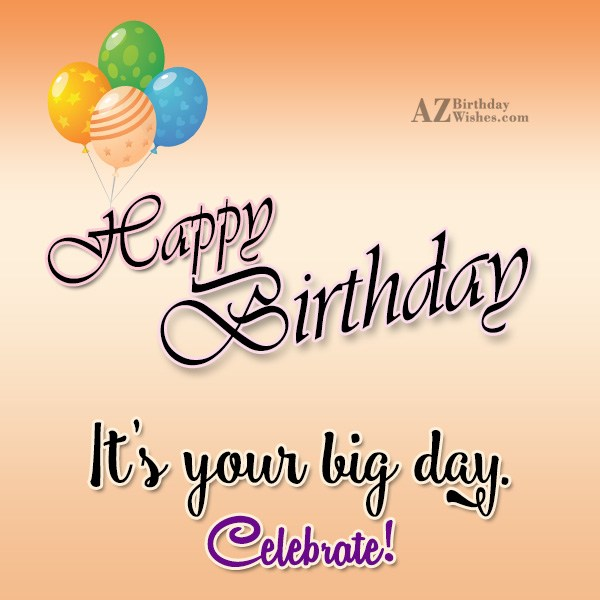 Happy birthday it's your big day - AZBirthdayWishes.com
