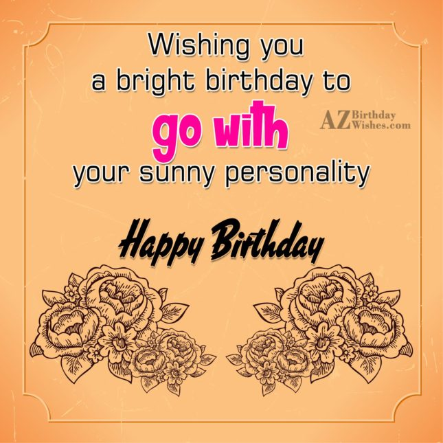 Wishing you a bright birthday to go with your sunny personality  Happy birthday - AZBirthdayWishes.com