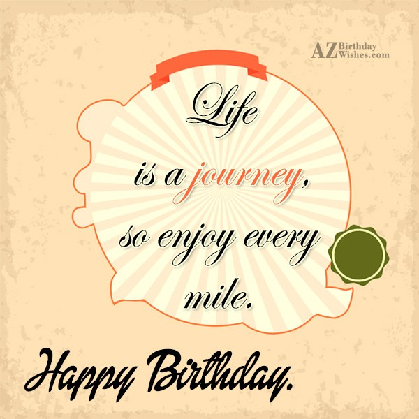 Life is a journey so enjoy every mile Happy birthday - AZBirthdayWishes.com