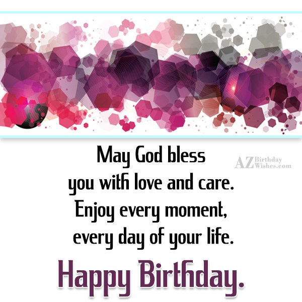 May god bless you with love and care enjoy every moment every day of your life happy birthday - AZBirthdayWishes.com