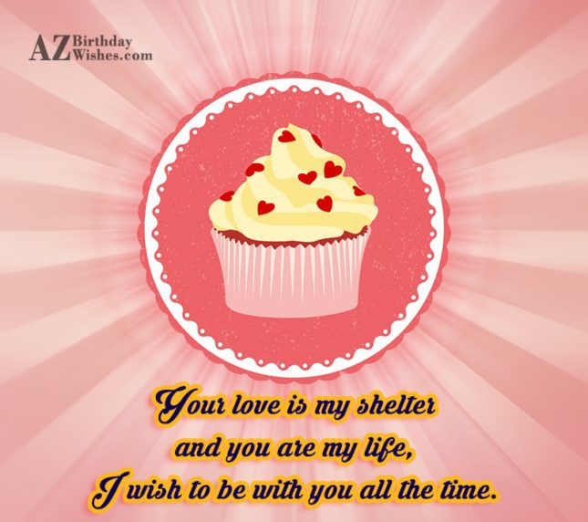 Your love is my shelter and you are my life, I wish to be with you all the time. - AZBirthdayWishes.com