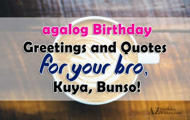 agalog Birthday Greetings and Quotes for your Bro, Kuya, Bunso! - AZBirthdayWishes.com