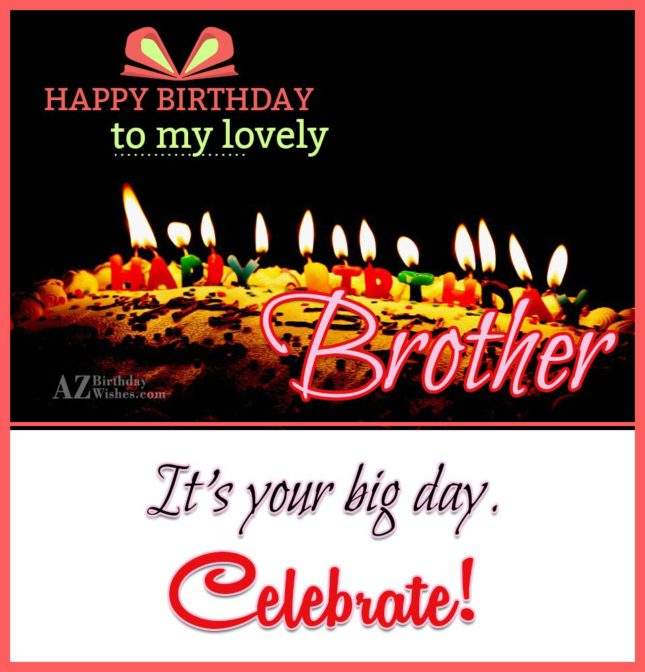 Dear brother, a piece of wisdom for you on your birthday: age is a number and should be unlisted! Happy Birthday! - AZBirthdayWishes.com