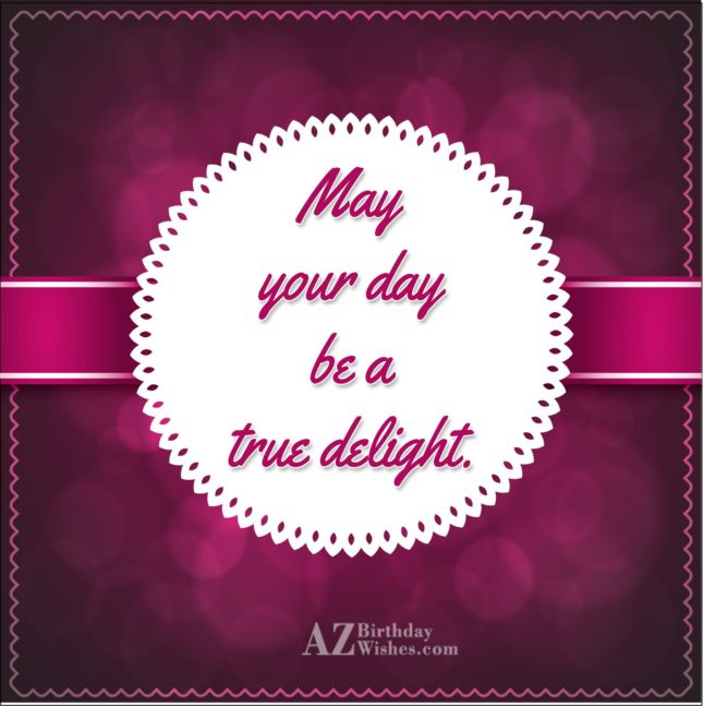 May your day be a true delight - AZBirthdayWishes.com