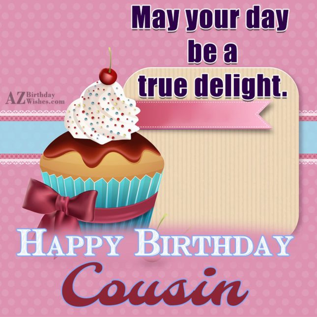 Happy Birthday Dear Cousin may your day be a true delight - AZBirthdayWishes.com