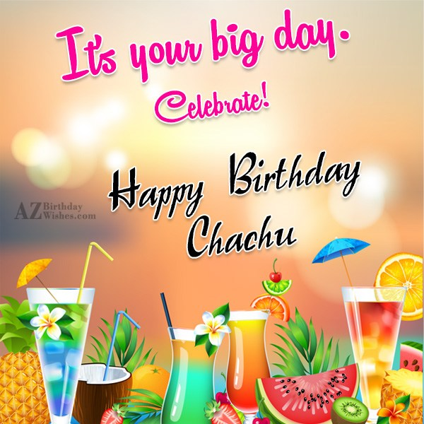 It's your big day celebrate  Happy Birthday Chachu - AZBirthdayWishes.com