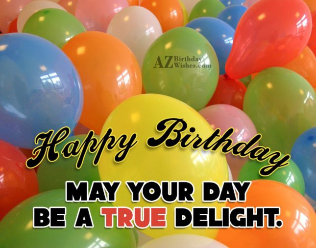 Happy Birthday may your day be a true delight - AZBirthdayWishes.com