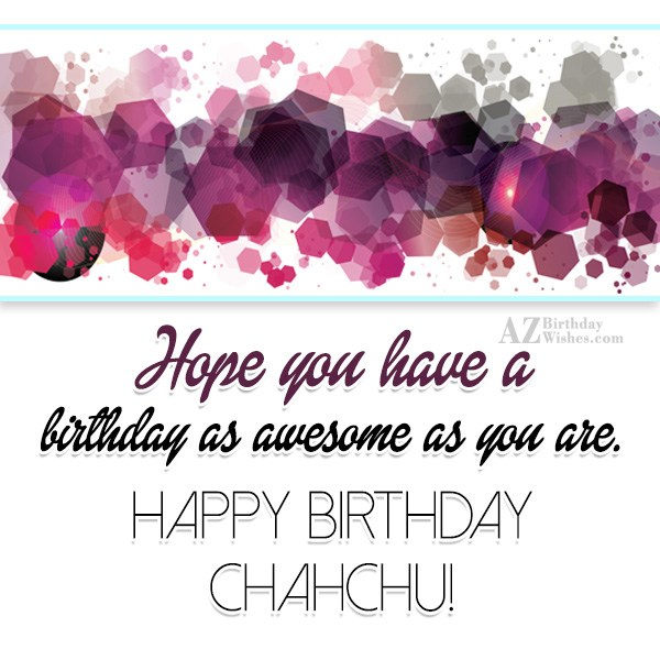 Hope you have a birthday as awesome as you are happy birthday chachu - AZBirthdayWishes.com