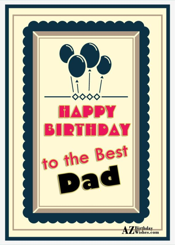 Happy Birthday To The Best Dad - AZBirthdayWishes.com