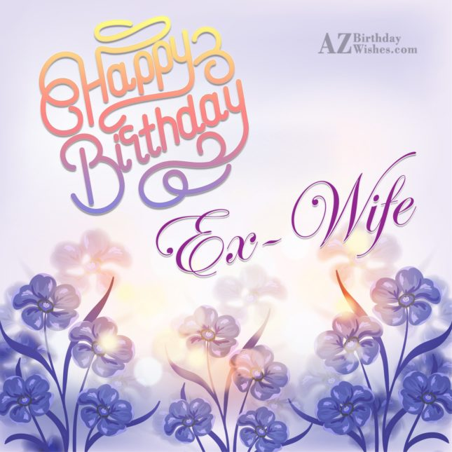 I hope all your dreams come true my ex  wife happy birthday - AZBirthdayWishes.com