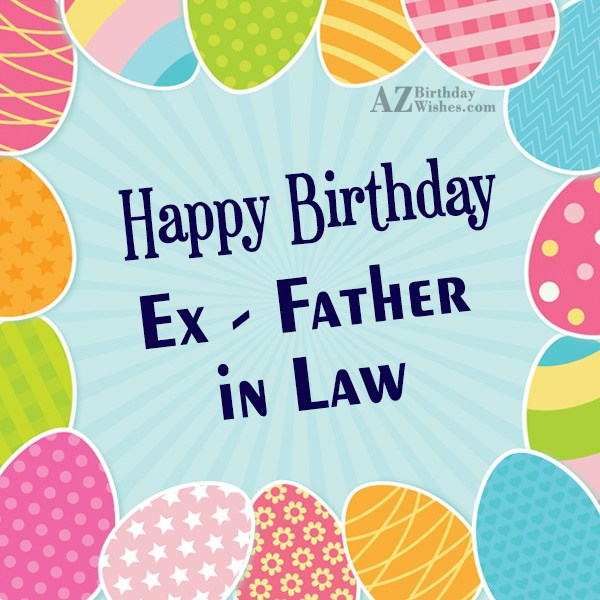 I wish you a very wonderful happy birthday my ex father in law - AZBirthdayWishes.com