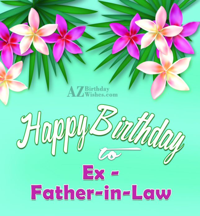 Wish you a very happy birthday to my ex father in law - AZBirthdayWishes.com