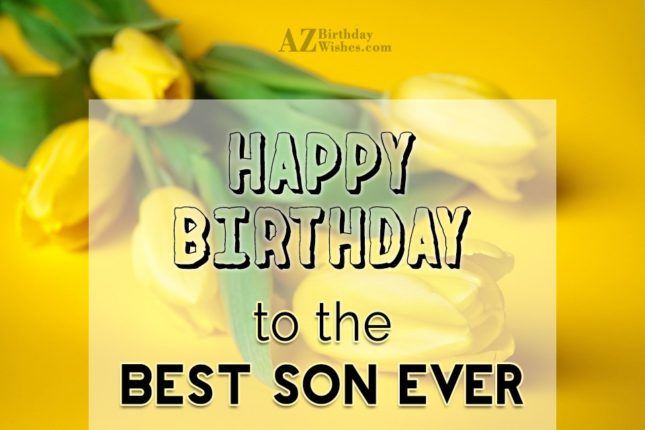 Happy birthday to the best son ever - AZBirthdayWishes.com
