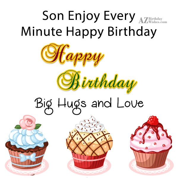 Son enjoy every minute happy birthday  big hugs and love - AZBirthdayWishes.com