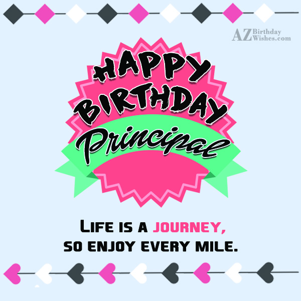 Happy birthday principal life is a journey so enjoy every mile - AZBirthdayWishes.com