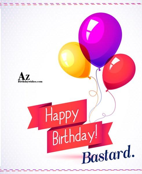 Happy birthday bastard… - AZBirthdayWishes.com