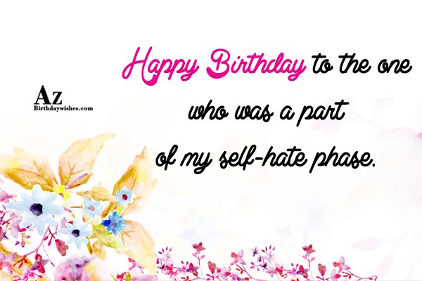 Part of my self hate phase… - AZBirthdayWishes.com