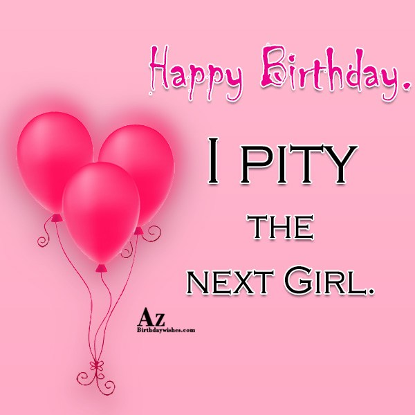 I pity the next girl… - AZBirthdayWishes.com