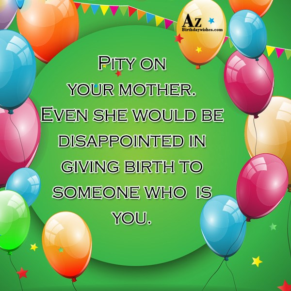 Pity on your mother… - AZBirthdayWishes.com