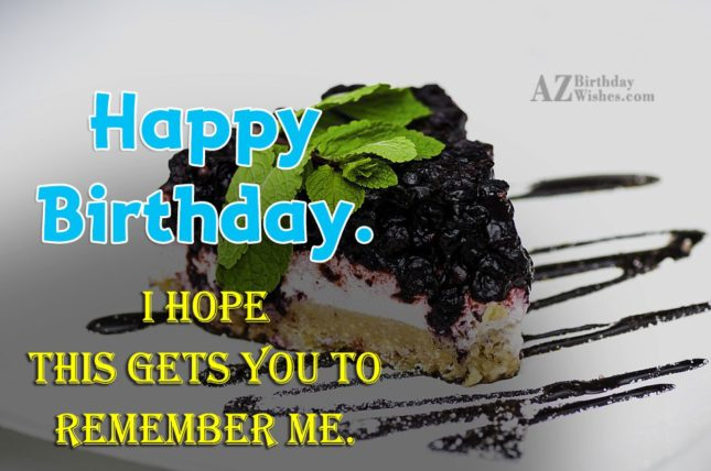 Hope this gets you to remember me… - AZBirthdayWishes.com