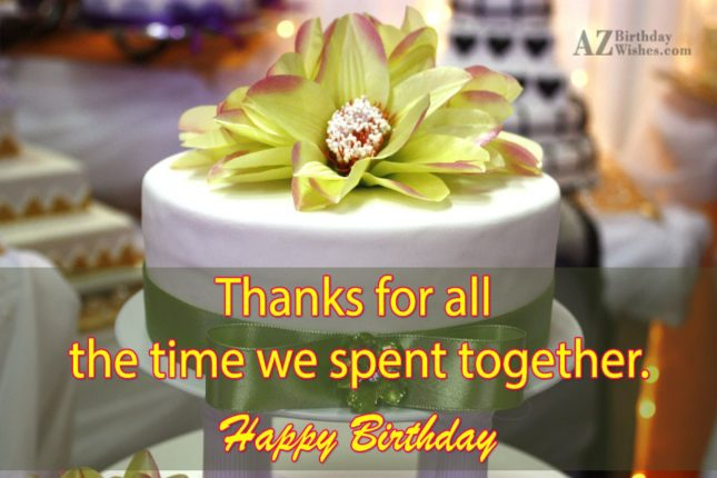Thanks for the time we spent together… - AZBirthdayWishes.com
