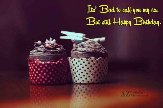 It's bad to call you my ex… - AZBirthdayWishes.com