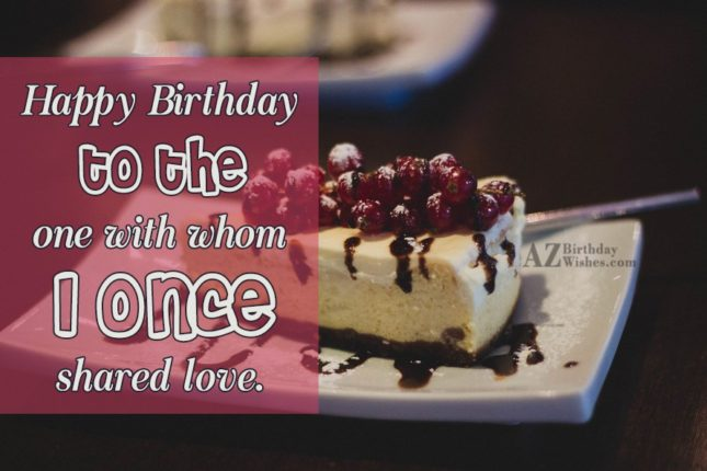 The one with whom I once shared love… - AZBirthdayWishes.com