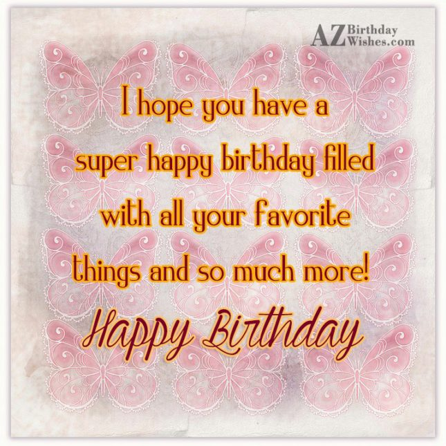 I hope you have a super filled birthday… - AZBirthdayWishes.com