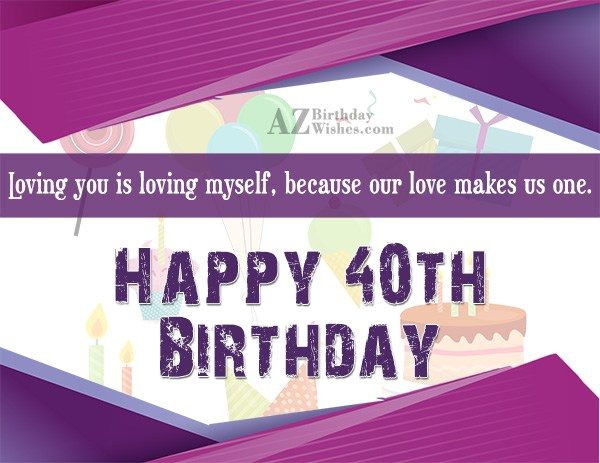 Our love makes us one. Happy 40th birthday… - AZBirthdayWishes.com