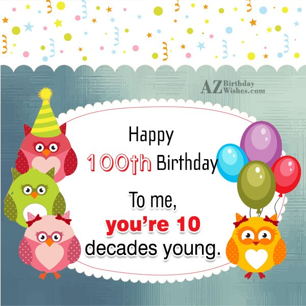 Happy 100th birthday. To me you're 10 decades young… - AZBirthdayWishes.com