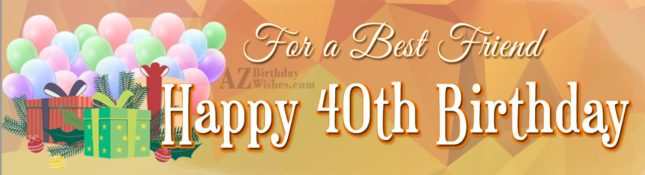 For a best friend. Happy 40th birthday… - AZBirthdayWishes.com