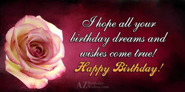 Hope all your birthday dreams and wishes come true… - AZBirthdayWishes.com