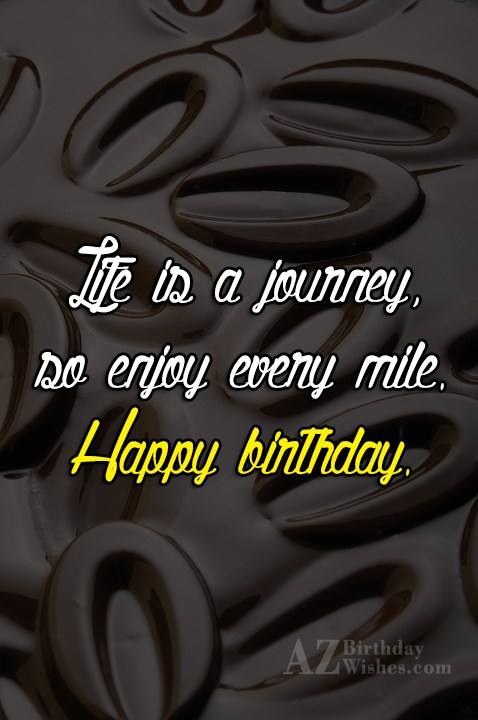 Life is a journey so enjoy… - AZBirthdayWishes.com
