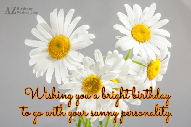 Wishing you a bright birthday to go with your sunny personality… - AZBirthdayWishes.com