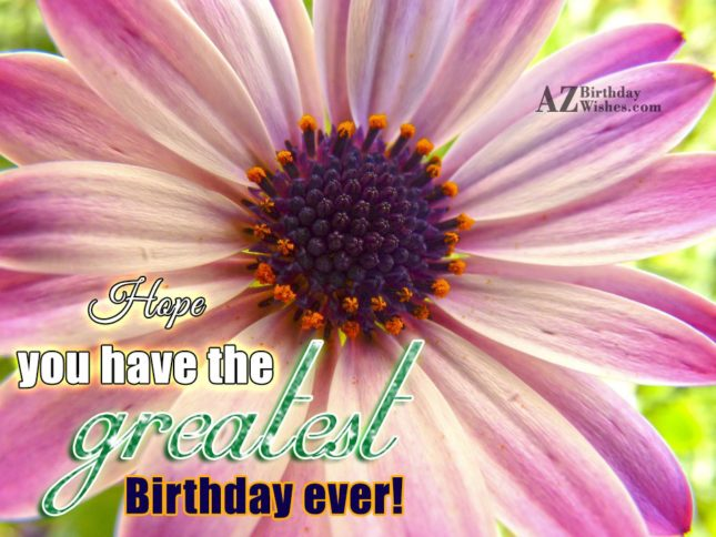 Hope you have the greatest birthday ever… - AZBirthdayWishes.com