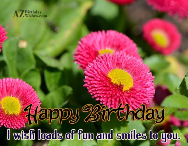 I wish loads of fun and smiles on your birthday… - AZBirthdayWishes.com