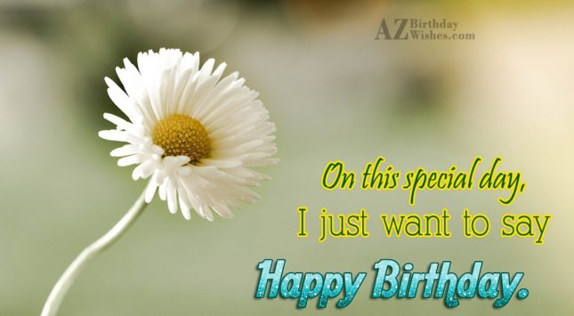 I just want to say happy birthday… - AZBirthdayWishes.com