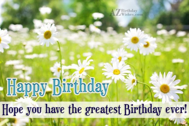 Happy birthday. Hope you have the greatest birthdays… - AZBirthdayWishes.com