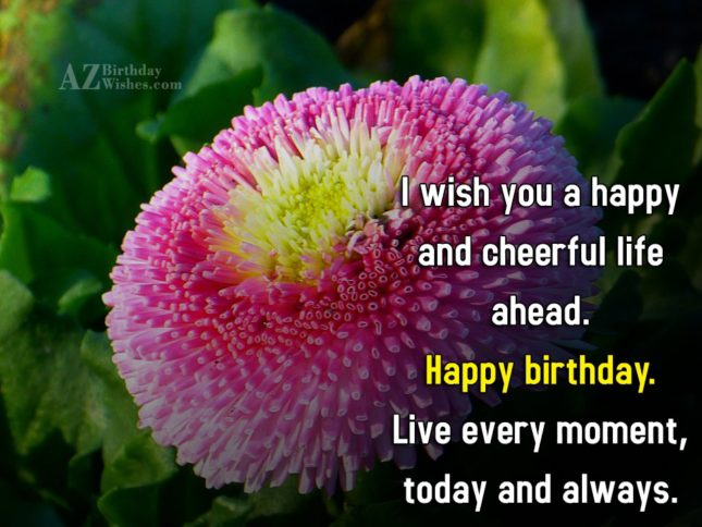 Live every moment. Happy birthday… - AZBirthdayWishes.com